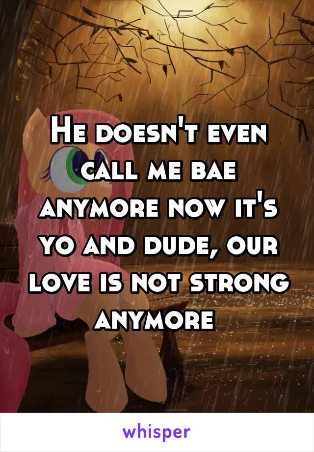He doesn't even call me bae anymore now it's yo and dude, our love is not strong anymore