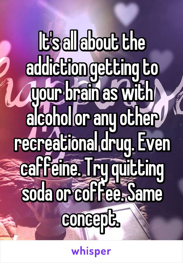 It's all about the addiction getting to your brain as with alcohol or any other recreational drug. Even caffeine. Try quitting soda or coffee. Same concept.