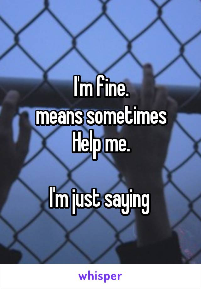 I'm fine. means sometimes Help me.  I'm just saying