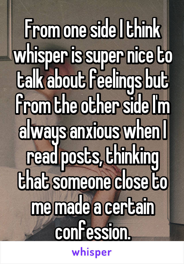 From one side I think whisper is super nice to talk about feelings but from the other side I'm always anxious when I read posts, thinking that someone close to me made a certain confession.