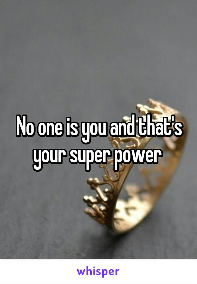 No one is you and that's your super power