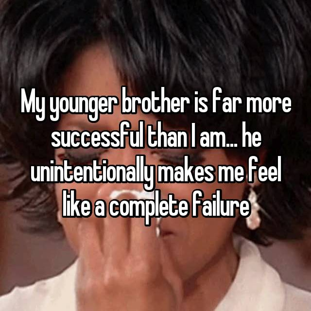 My younger brother is far more successful than I am... he unintentionally makes me feel like a complete failure