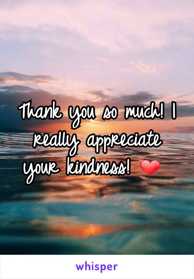 thank you so much i really appreciate your kindness