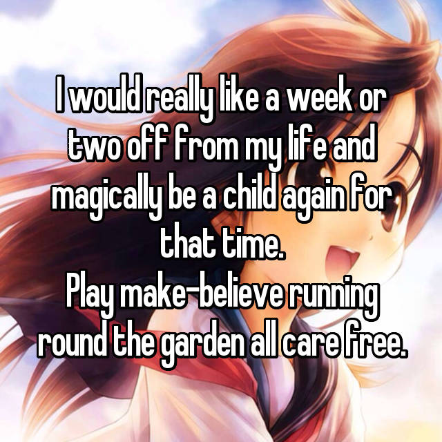 I would really like a week or two off from my life and magically be a child again for that time. Play make-believe running round the garden all care free.