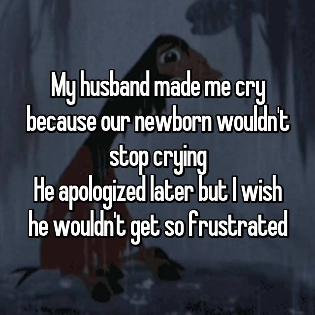 My husband made me cry because our newborn wouldn't stop crying He apologized later but I wish he wouldn't get so frustrated