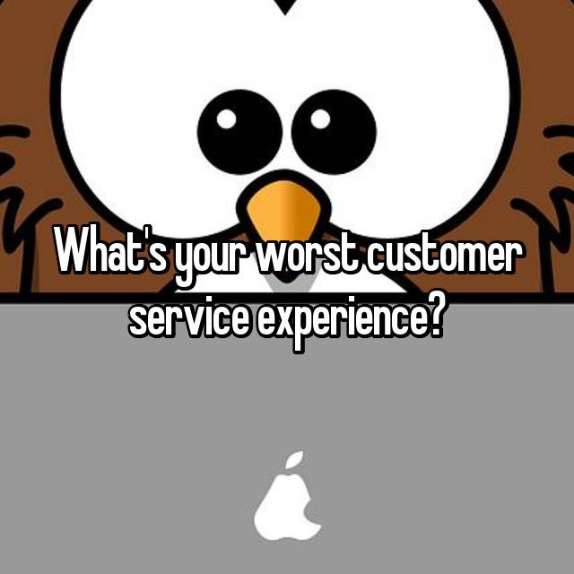 What's your worst customer service experience?
