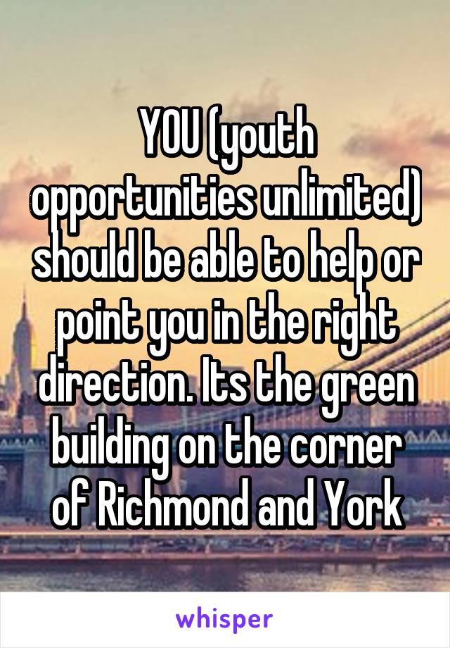 YOU (youth opportunities unlimited) should be able to help or point you in the right direction. Its the green building on the corner of Richmond and York