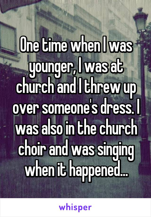 One time when I was younger, I was at church and I threw up over someone's dress. I was also in the church choir and was singing when it happened...