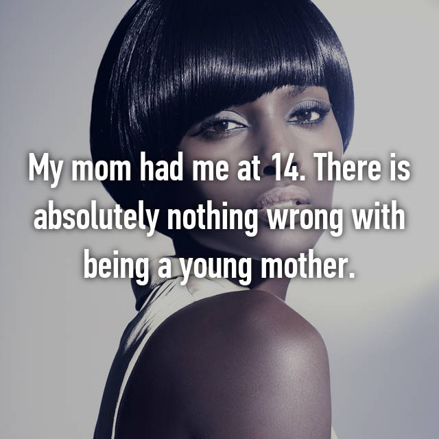 My mom had me at 14. There is absolutely nothing wrong with being a young mother.