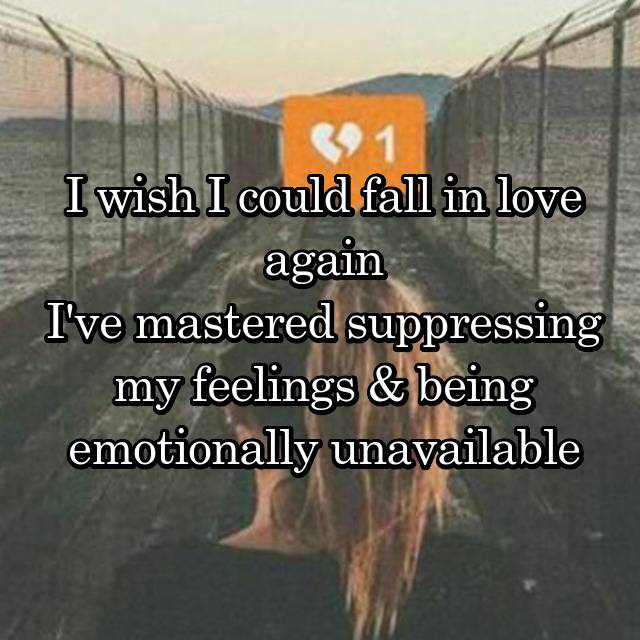 I wish I could fall in love again I've mastered suppressing my feelings & being emotionally unavailable