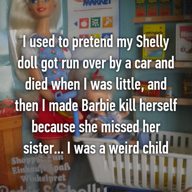I used to pretend my Shelly doll got run over by a car and died when I was little, and then I made Barbie kill herself because she missed her sister... I was a weird child