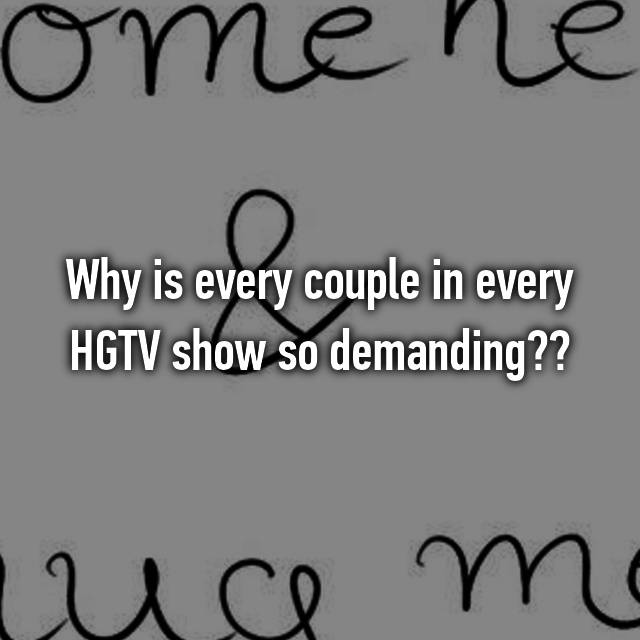 Why is every couple in every HGTV show so demanding??😒