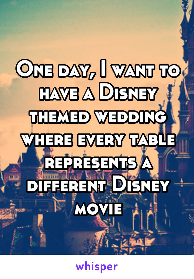 One day, I want to have a Disney themed wedding where every table represents a different Disney movie