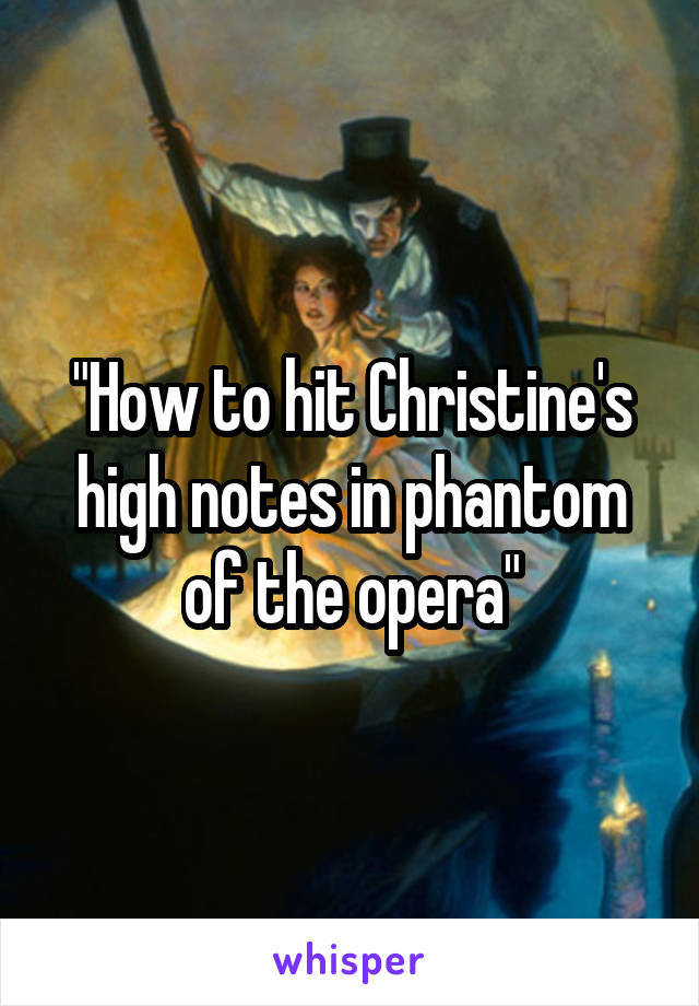 How to hit Christine's high notes in phantom of the opera