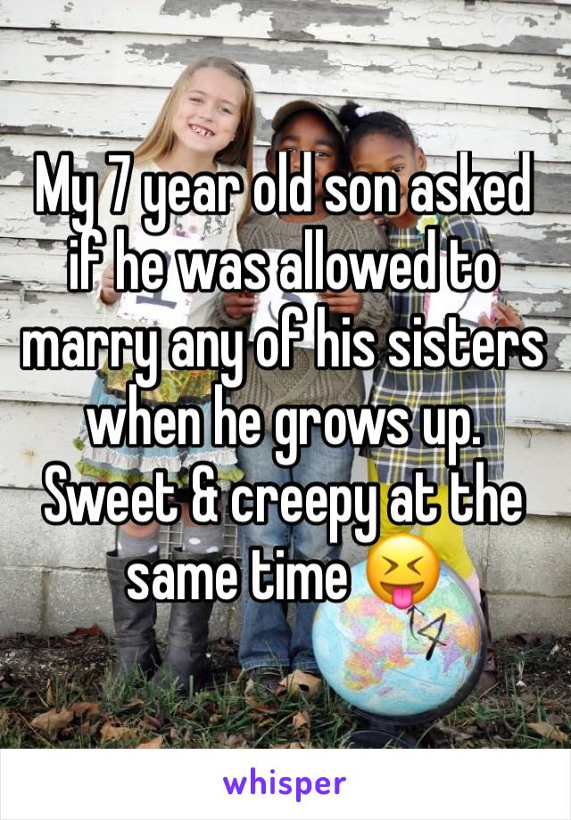 My 7 year old son asked if he was allowed to marry any of his sisters when he grows up. Sweet & creepy at the same time 😝