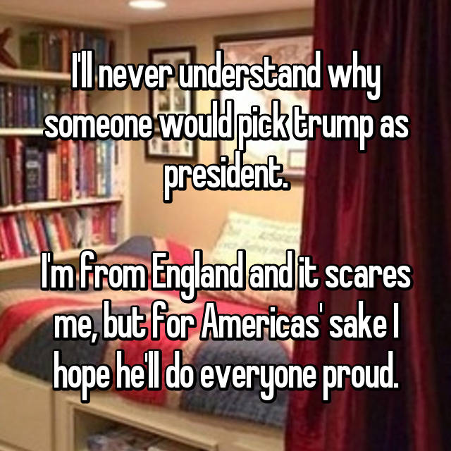 I'll never understand why someone would pick trump as president.  I'm from England and it scares me, but for Americas' sake I hope he'll do everyone proud.