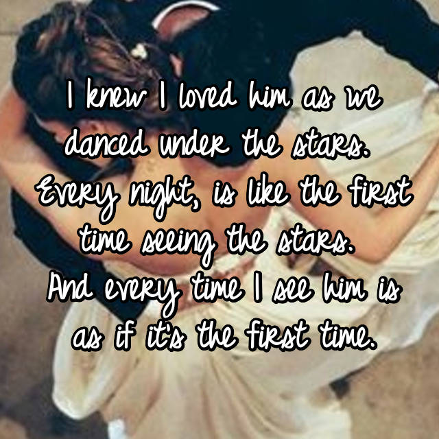 I knew I loved him as we danced under the stars.  Every night, is like the first time seeing the stars.  And every time I see him is as if it's the first time.