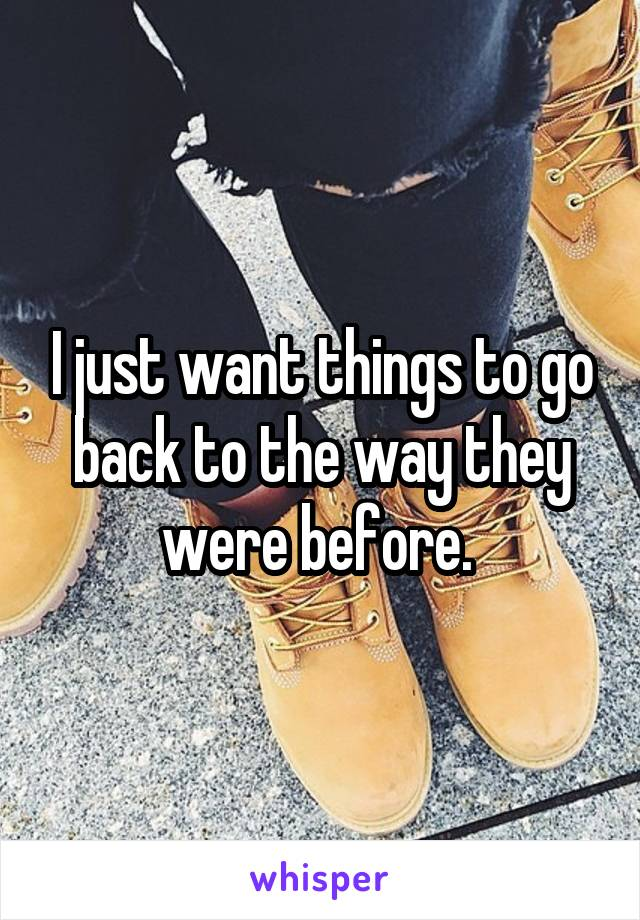 I just want things to go back to the way they were before.