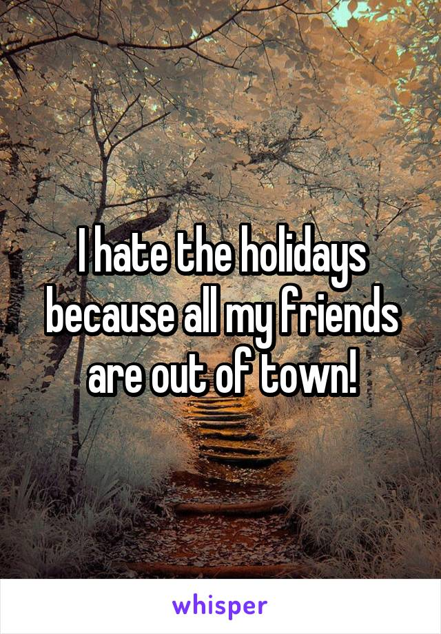I hate the holidays because all my friends are out of town!