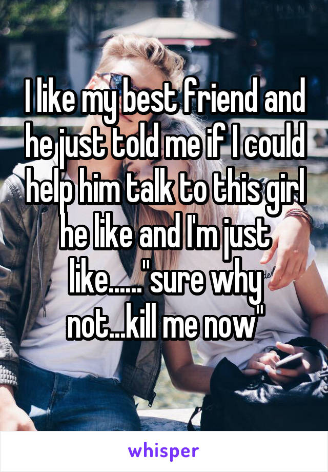"""I like my best friend and he just told me if I could help him talk to this girl he like and I'm just like......""""sure why not...kill me now"""""""