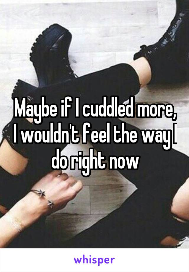 Maybe if I cuddled more, I wouldn't feel the way I do right now
