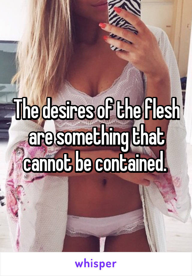 The desires of the flesh are something that cannot be contained.