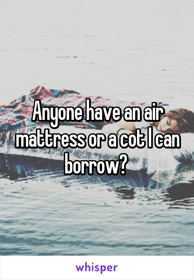 Anyone have an air mattress or a cot I can borrow?
