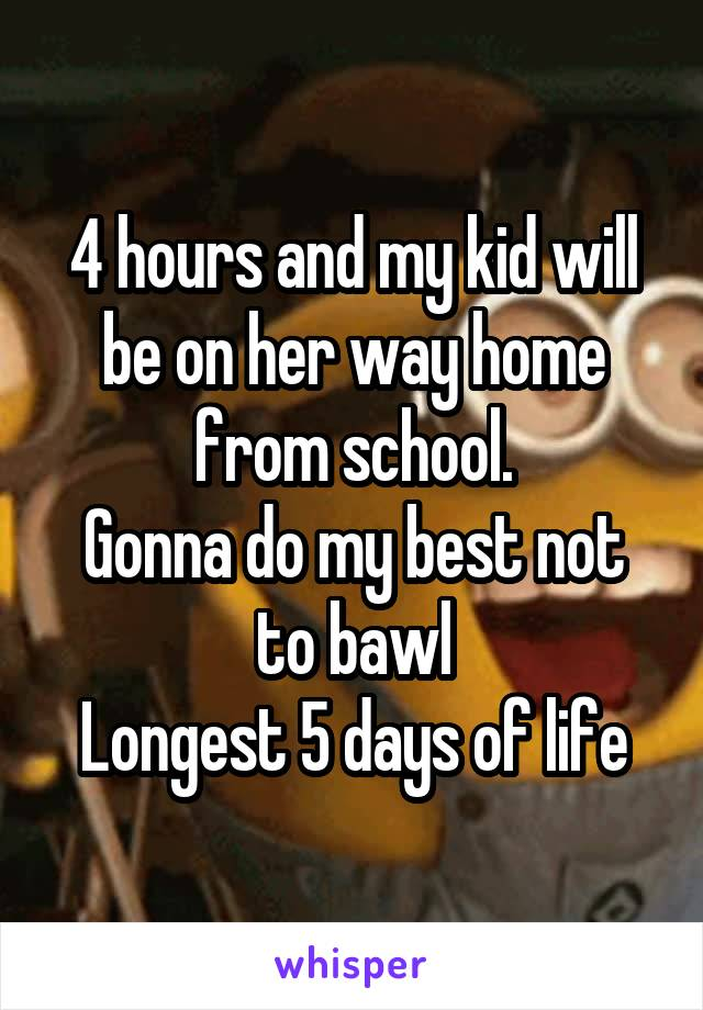 4 hours and my kid will be on her way home from school. Gonna do my best not to bawl Longest 5 days of life