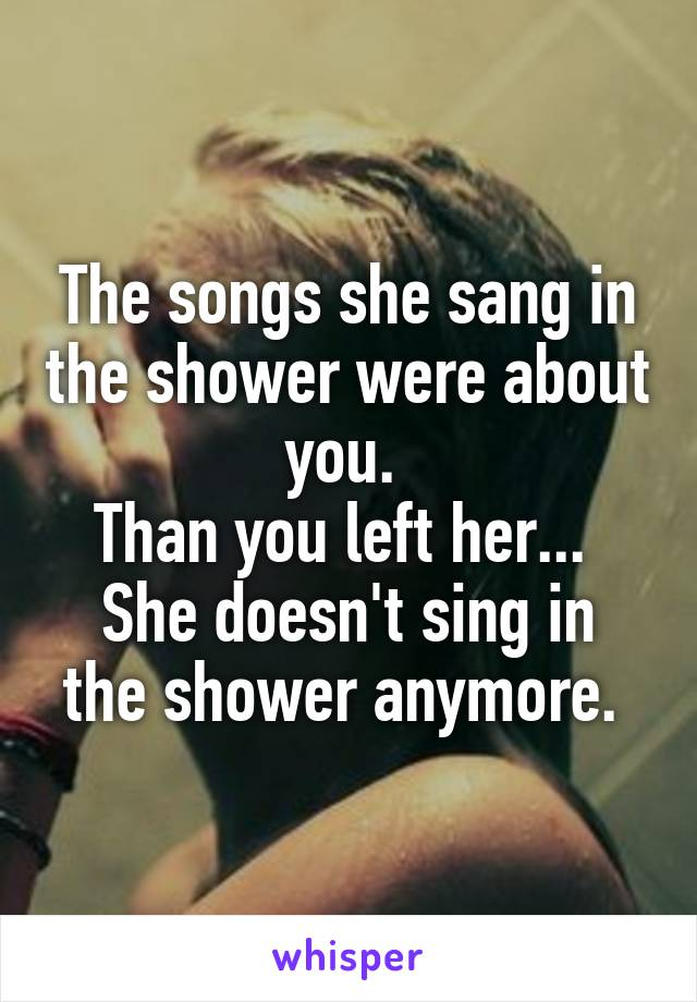 The songs she sang in the shower were about you.  Than you left her...  She doesn't sing in the shower anymore.