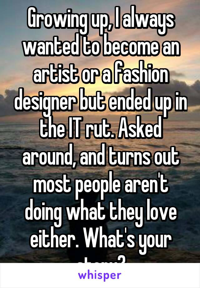 Growing up, I always wanted to become an artist or a fashion designer but ended up in the IT rut. Asked around, and turns out most people aren't doing what they love either. What's your story?