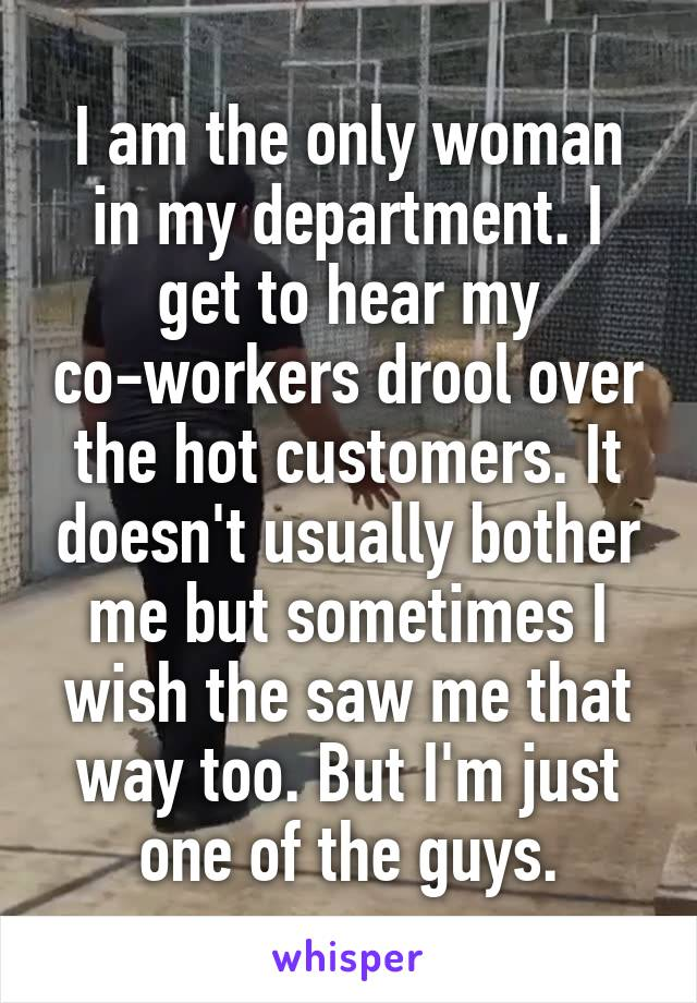 I am the only woman in my department. I get to hear my co-workers drool over the hot customers. It doesn't usually bother me but sometimes I wish the saw me that way too. But I'm just one of the guys.