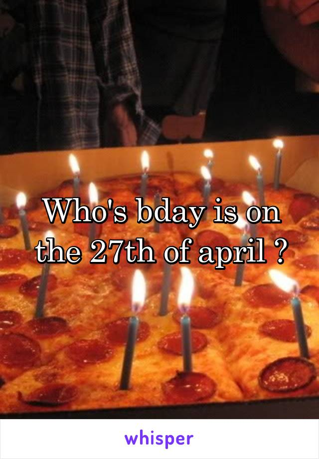Who's bday is on the 27th of april ?