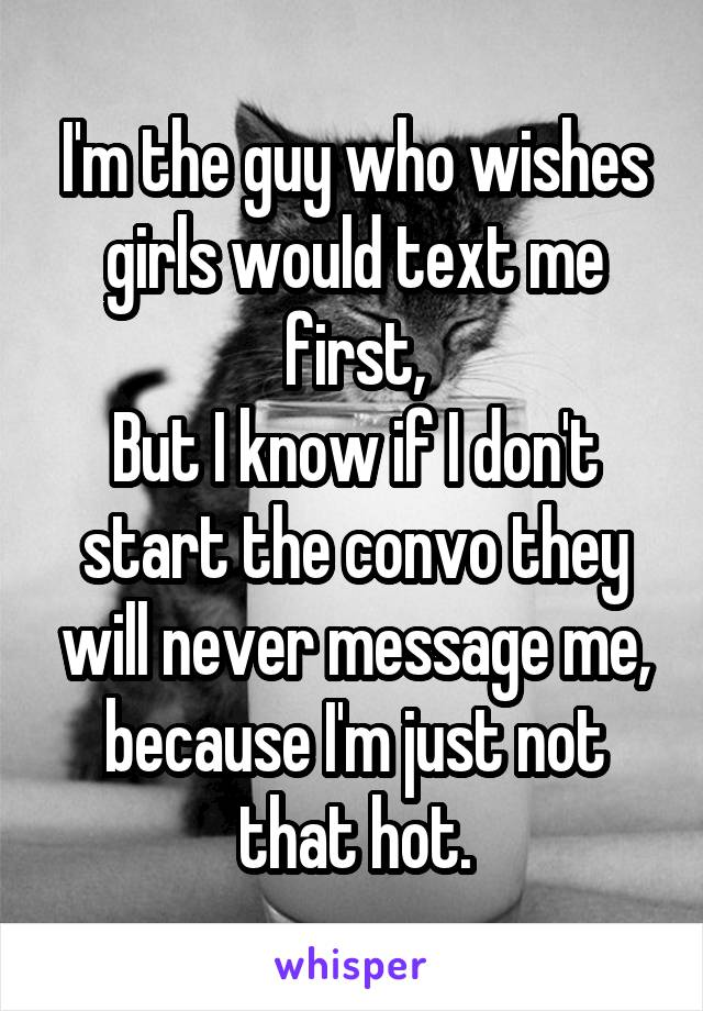 I'm the guy who wishes girls would text me first, But I know if I don't start the convo they will never message me, because I'm just not that hot.