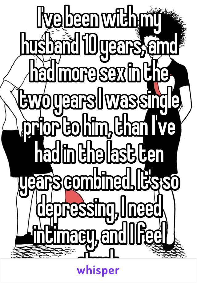 I've been with my husband 10 years, amd had more sex in the two years I was single prior to him, than I've had in the last ten years combined. It's so depressing, I need intimacy, and I feel stuck.