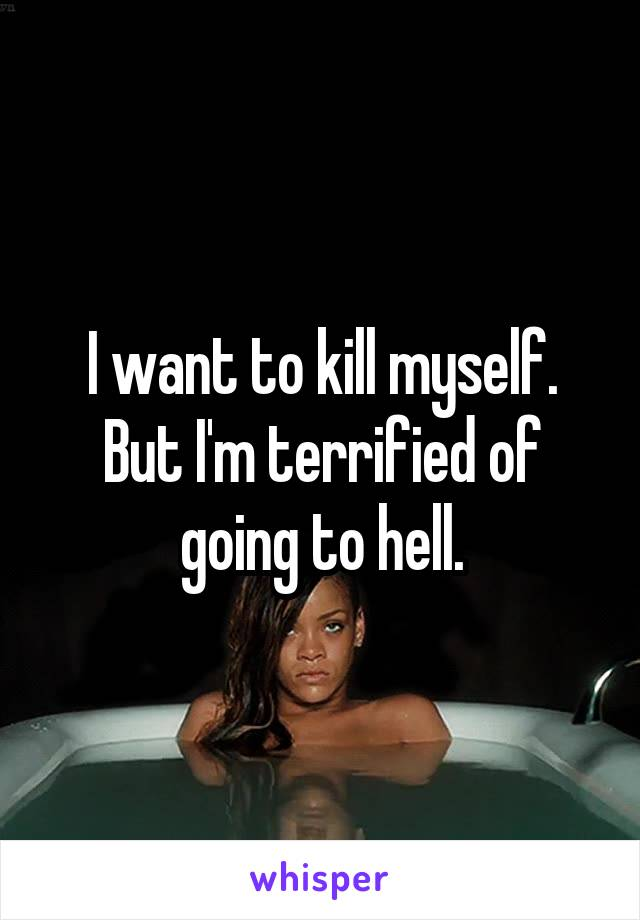 I want to kill myself. But I'm terrified of going to hell.