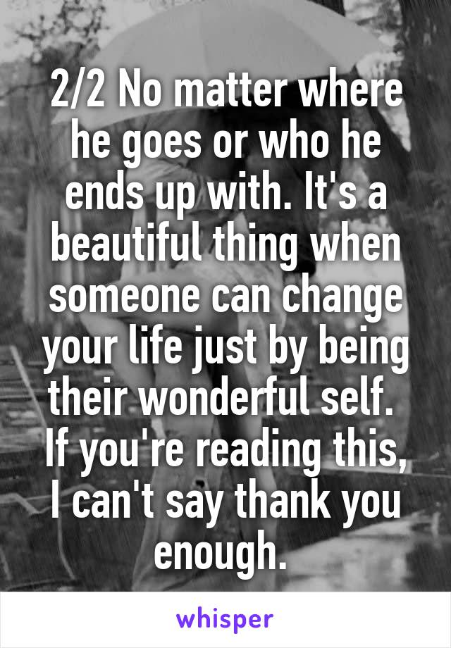 2/2 No matter where he goes or who he ends up with. It's a beautiful thing when someone can change your life just by being their wonderful self.  If you're reading this, I can't say thank you enough.