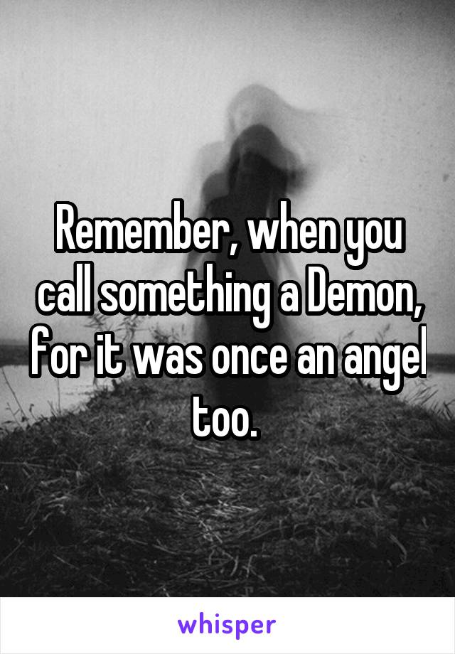 Remember, when you call something a Demon, for it was once an angel too.
