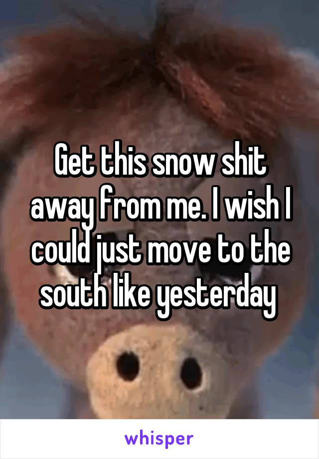 Get this snow shit away from me. I wish I could just move to the south like yesterday