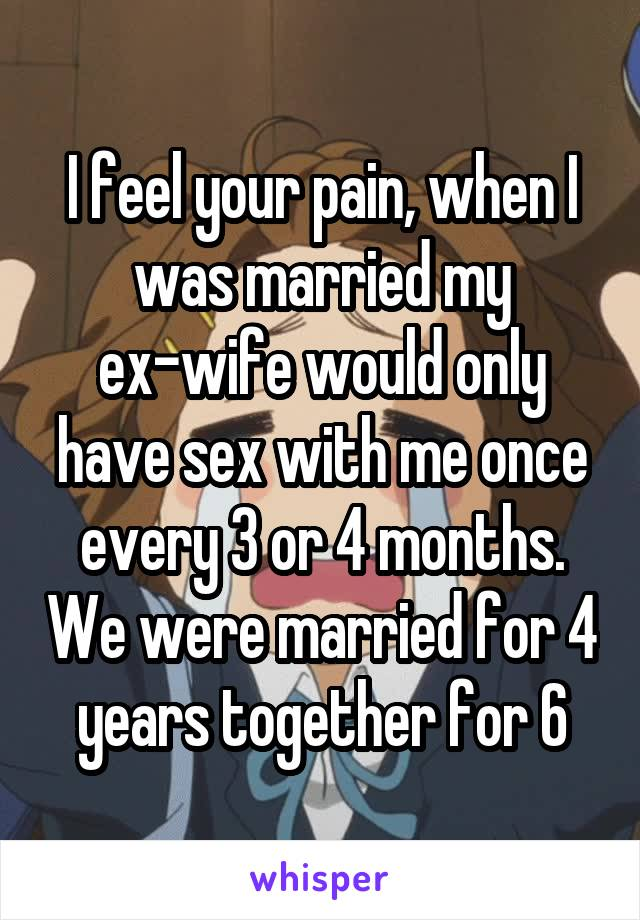 I feel your pain, when I was married my ex-wife would only have sex with me once every 3 or 4 months. We were married for 4 years together for 6