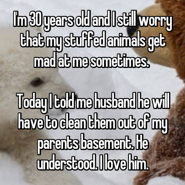I'm 30 years old and I still worry that my stuffed animals get mad at me sometimes.   Today I told me husband he will have to clean them out of my parents basement. He understood. I love him.