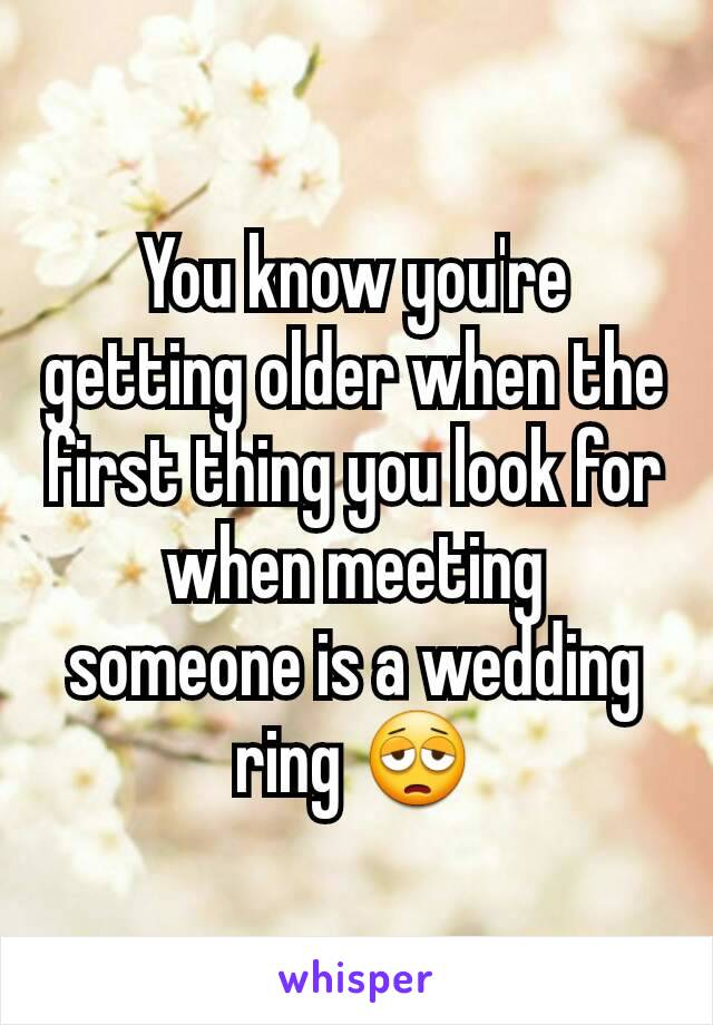 You know you're getting older when the first thing you look for when meeting someone is a wedding ring 😩