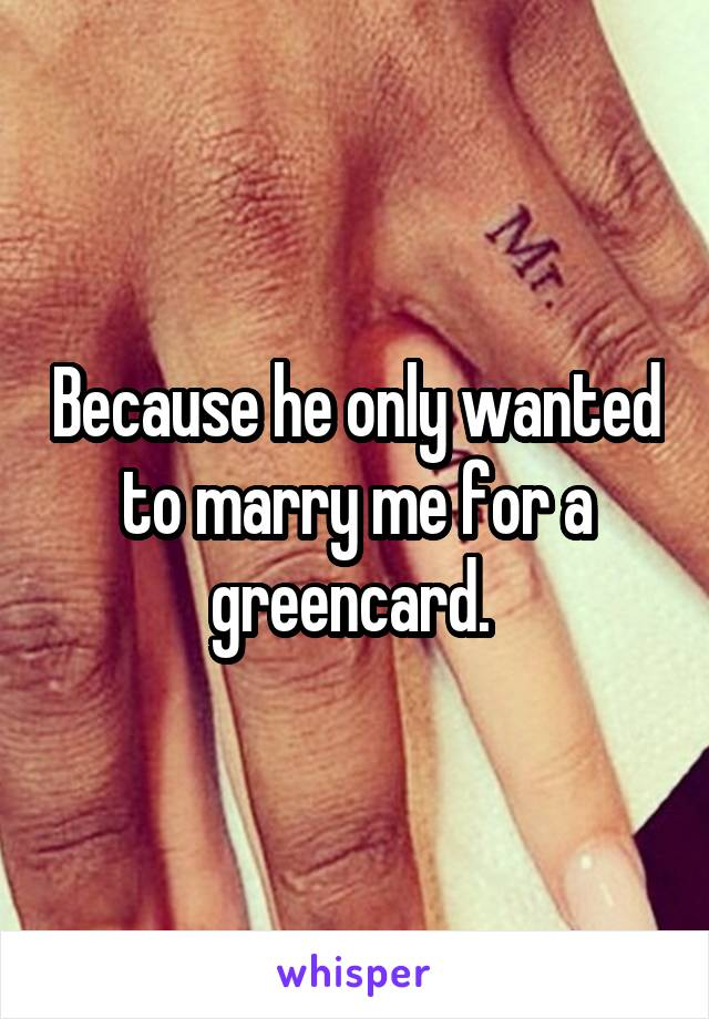 Because he only wanted to marry me for a greencard.