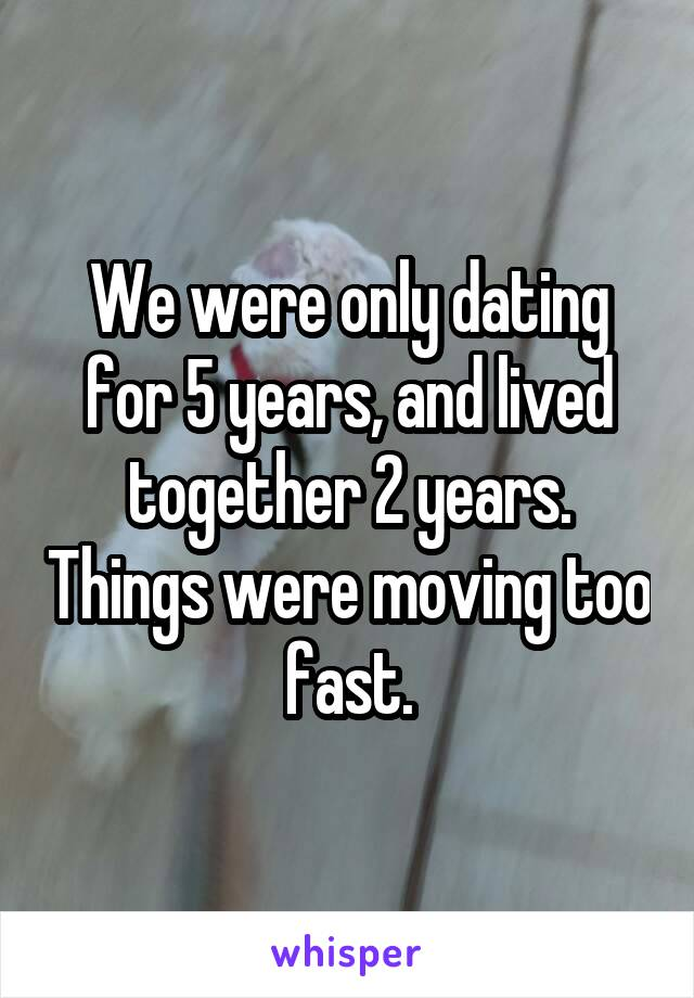 We were only dating for 5 years, and lived together 2 years. Things were moving too fast.