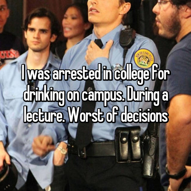 I was arrested in college for drinking on campus. During a lecture. Worst of decisions😥