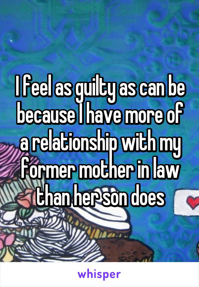 I feel as guilty as can be because I have more of a relationship with my former mother in law than her son does