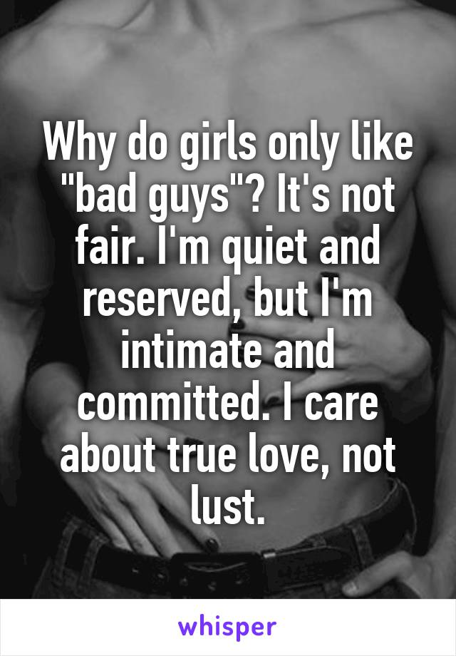 "Why do girls only like ""bad guys""? It's not fair. I'm quiet and reserved, but I'm intimate and committed. I care about true love, not lust."