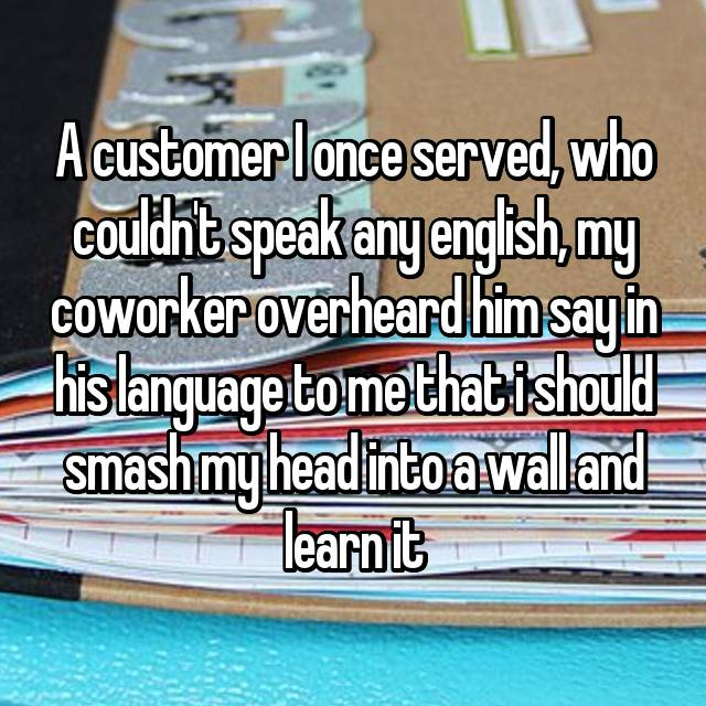 A customer I once served, who couldn't speak any english, my coworker overheard him say in his language to me that i should smash my head into a wall and learn it😢