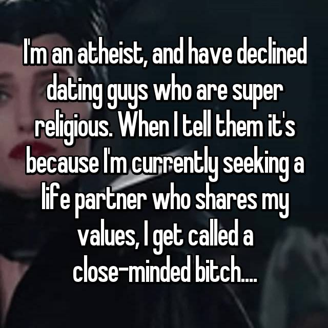 I'm an atheist, and have declined dating guys who are super religious. When I tell them it's because I'm currently seeking a life partner who shares my values, I get called a close-minded bitch....