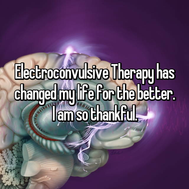 Electroconvulsive Therapy has changed my life for the better. I am so thankful.