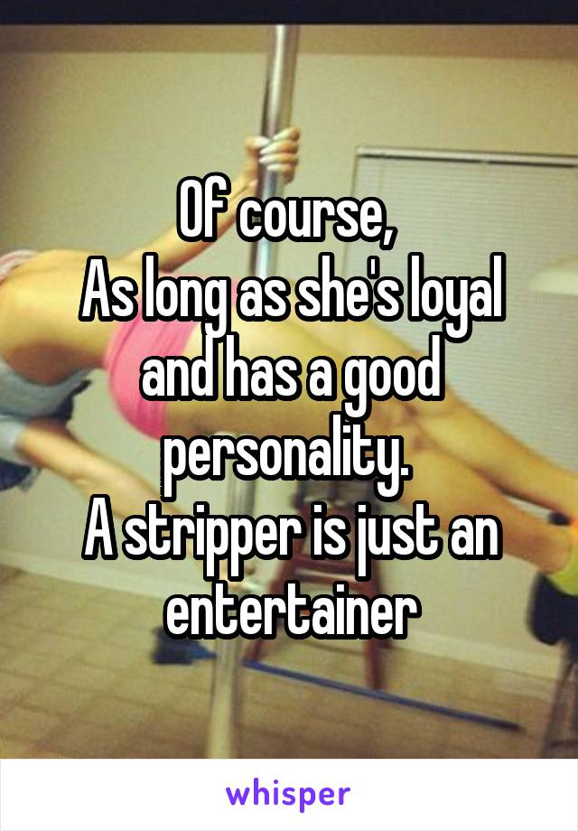 Of course,  As long as she's loyal and has a good personality.  A stripper is just an entertainer